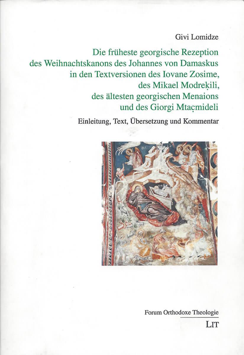 Die früheste georgische Rezeption des Weihnachtskanons des Johannes von Damaskus in den Textersionen des Iovane Zosime, des Mikael Modrekili, des ältesten georgischen Menaions und des Giorgi Mtacmideli